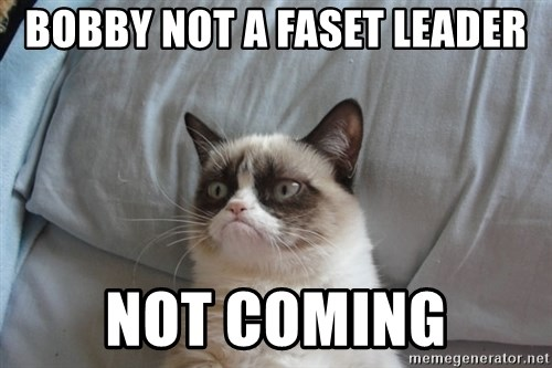 Grumpy cat good - Bobby not a Faset leader not coming