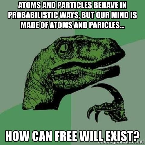 Philosoraptor - atoms and particles behave in probabilistic ways, but our mind is made of atoms and paricles... how can free will exist?