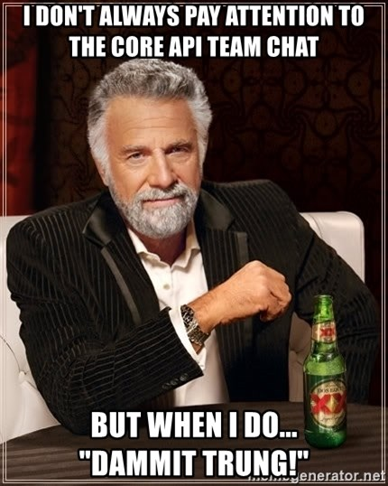 """The Most Interesting Man In The World - i don't always pay attention to the core api team chat but when i do...           """"dammit trung!"""""""