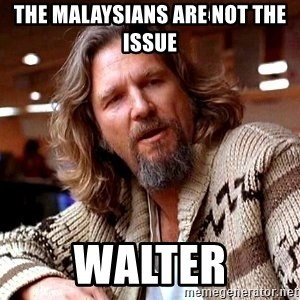 Big Lebowski - THE MALAYSIANS ARE NOT THE ISSUE Walter