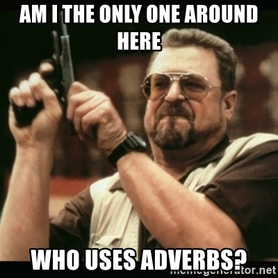 am i the only one around here - am i the only one around here who uses adverbs?