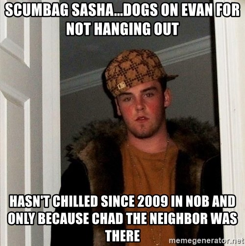 Scumbag Steve - scumbag sasha...dogs on evan for not hanging out hasn't chilled since 2009 in nob and only because chad the neighbor was there