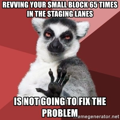 Chill Out Lemur - revving your small block 65 times in the staging lanes is not going to fix the problem