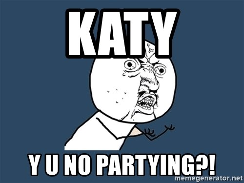 Y U No - Katy y u no partying?!