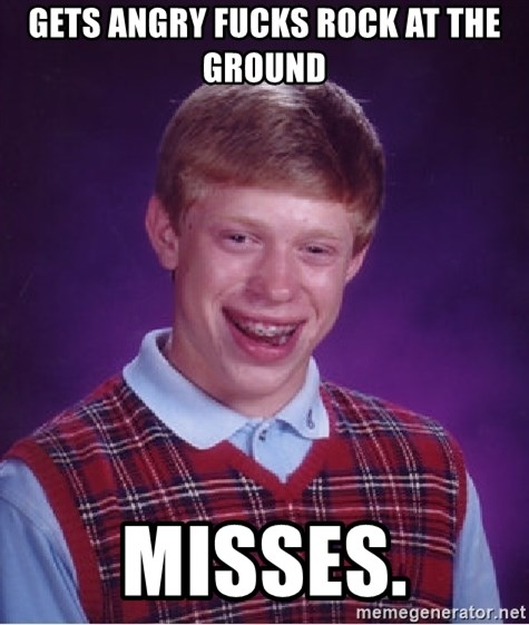 Bad Luck Brian - GETS ANGRY FUCKS ROCK AT THE GROUND MISSES.