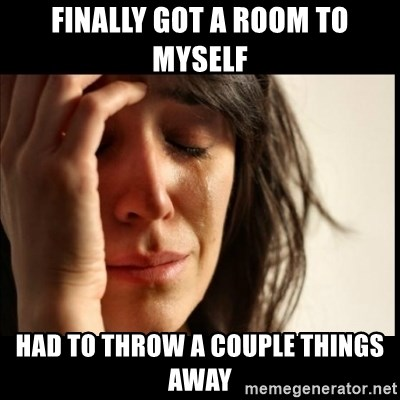First World Problems - finally got a room to myself had to throw a couple things away