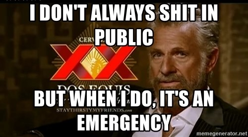 Dos Equis Man - I don't always shit in public But when I do, it's an EmErgency