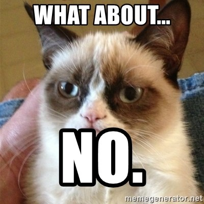 Grumpy Cat  - What about... NO.