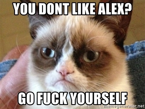 Angry Cat Meme - you dont like alex? go fuck yourself