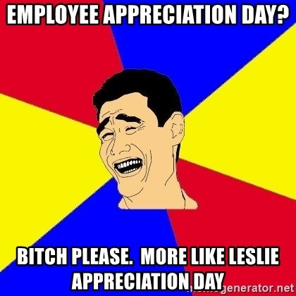 journalist - employee appreciation day? bitch please.  more like leslie appreciation day