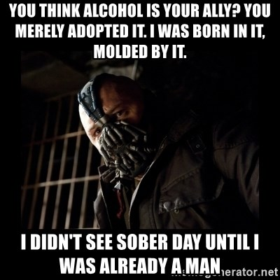 Bane Meme - you think alcohol is your ally? you merely adopted it. i was born in it, molded by it. i didn't see sober day until i was already a man