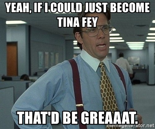 Office Space That Would Be Great - yeah, if i could just become tina fey that'd be greaaat.