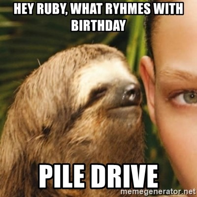 Whispering sloth - hey ruby, what ryhmes with birthday pile drive