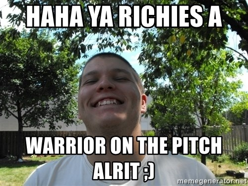 Jamestroll - HAHA YA RICHIES A  WARRIOR ON THE PITCH ALRIT ;)