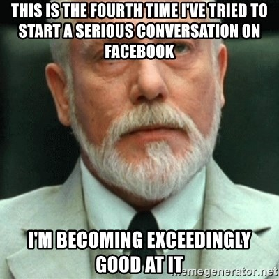 exceedingly efficient - this is the fourth time i've tried to start a serious conversation on facebook i'm becoming exceedingly good at it