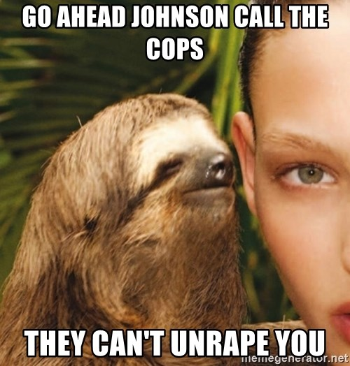 The Rape Sloth - Go ahead Johnson call the cops They can't unraPe you