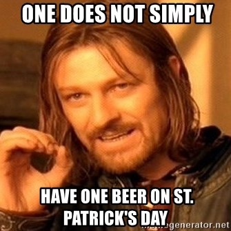 One Does Not Simply -  one does not simply   Have one beer on St. Patrick's Day