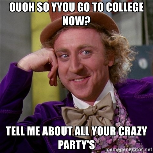 Willy Wonka - ouoh so yyou go to COLLEGE now? tell me about all your crazy party's