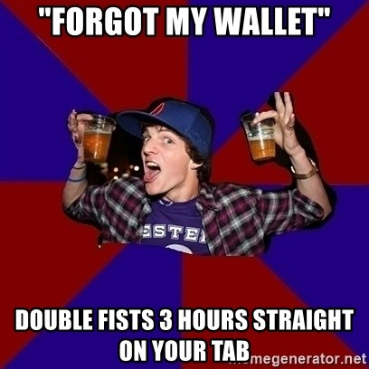"Sunny Student - ""forgot my wallet"" double fists 3 hours straight on your tab"