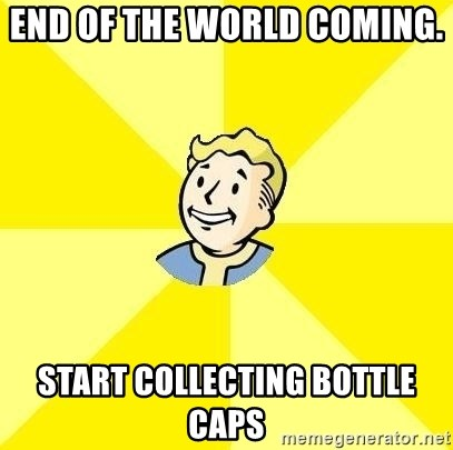 Fallout 3 - END OF THE WORLD COMING.   START COLLECTING BOTTLE CAPS
