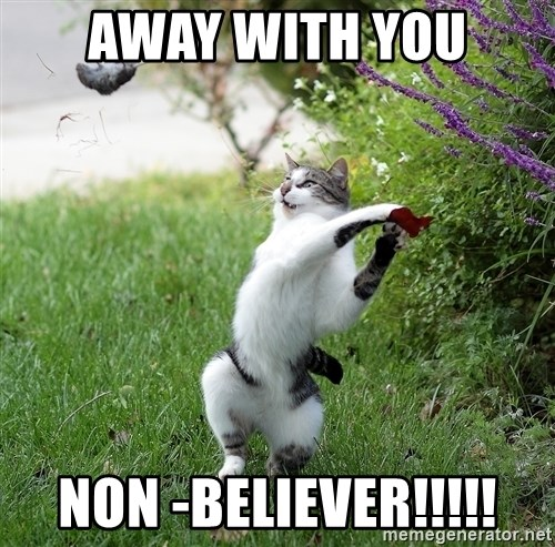 GTFO - away with you NON -believer!!!!!