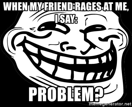Problem? - WHEN MY FRIEND RAGES AT ME, I SAY: PROBLEM?
