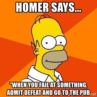 """Homer Advice - HOMER SAYS... """"WHEN YOU FAIL AT SOMETHING, ADMIT DEFEAT AND GO TO THE PUB"""