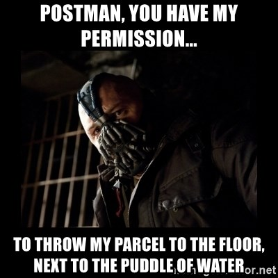 Bane Meme - Postman, you have my permission... to throw my parcel to the floor, next to the puddle of water