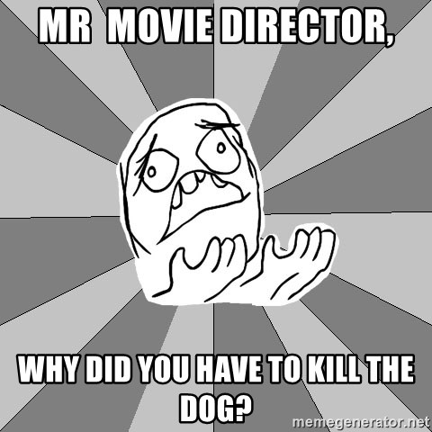 Whyyy??? - Mr  Movie Director, Why did you have to kill the dog?