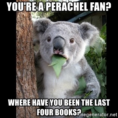 Koala can't believe it - You're a perachel fan? where have you been the last four books?