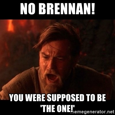 You were the chosen one  - no brennan!  you were supposed to be  'the one!'