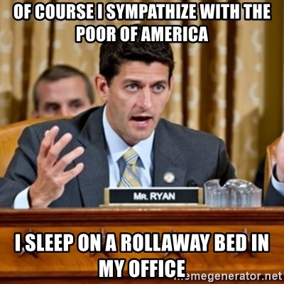 Paul Ryan Meme  - Of course I sympathize with the poor of America I sleep on a rollaway bed in my office