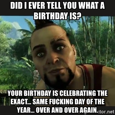 Vaas Confides With You - Did I ever tell you what a birthday is? your birthday IS celebrating THE EXACT... SAME FUCKING day of the year... OVER AND OVER AGAIN.