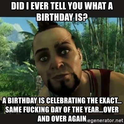 Vaas Confides With You - Did I ever tell you what a birthday is? a birthday IS celebrating THE EXACT... SAME FUCKING day of the year...over and over again