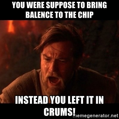 You were the chosen one  - You were suppose to bring balence to the chip instead you left it in crums!