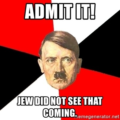 Advice Hitler - admit it! jew did not see that coming.