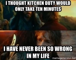Never Have I Been So Wrong - i thought kitchen duty would only take ten minutes i have never been so wrong in my life
