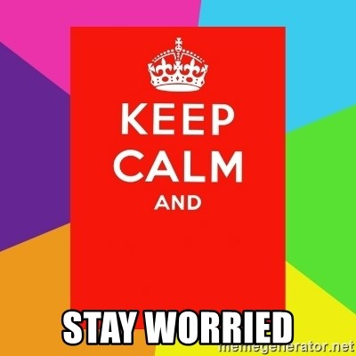 Keep calm and -  STAY WORRIED