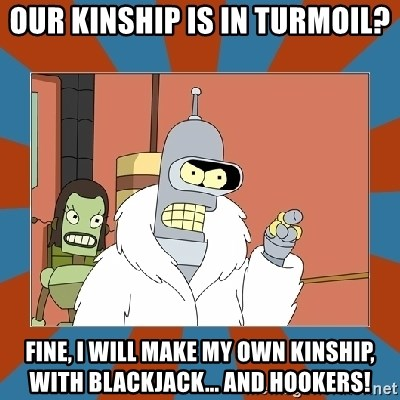 Blackjack and hookers bender - Our kınshıp is ın turmoıl? fıne, I will make my own kınshıp, wıth blackjack... and hookers!