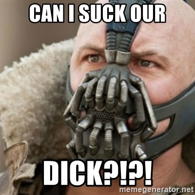 Bane - can i suck our dick?!?!