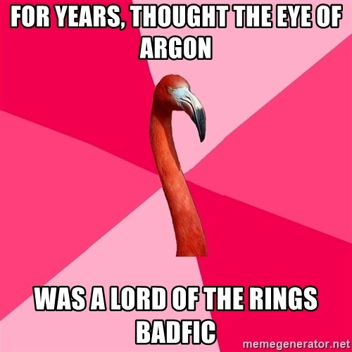 Fanfic Flamingo - FOR YEARS, THOUGHT THE EYE OF ARGON WAS A LORD OF THE RINGS BADFIC