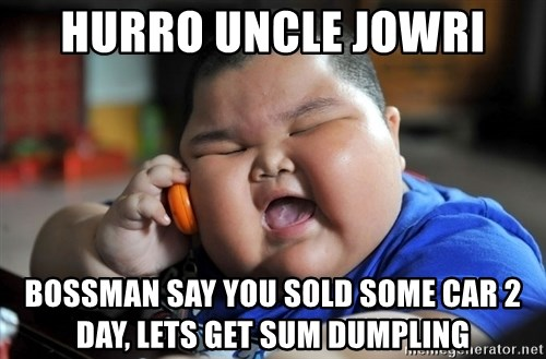 Fat Asian Kid - HuRro uncle jowri Bossman say you sold Some car 2 day, lets get sum Dumpling