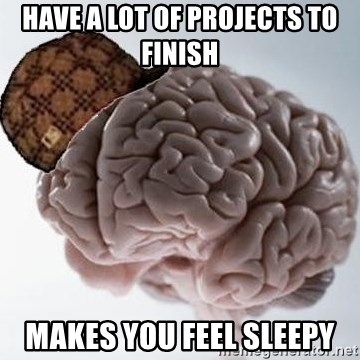 Scumbag Brain - Have a lot of projects to finish Makes you feel sleepy