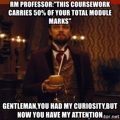 "you had my curiosity dicaprio - RM PROFESSOR:""THIS coursework carrIES 50% of your total module marks"" gentleman,you had my curiosity,but now you have my attention"