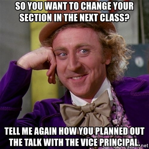 Willy Wonka - SO YOU WANT TO CHANGE YOUR SECTION IN THE NEXT CLASS? TELL ME AGAIN HOW YOU PLANNED OUT THE TALK WITH THE VICE PRINCIPAL.