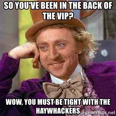 Charlie meme - so You've been in the back of the vip? wow, you must be tight with the haywhackers