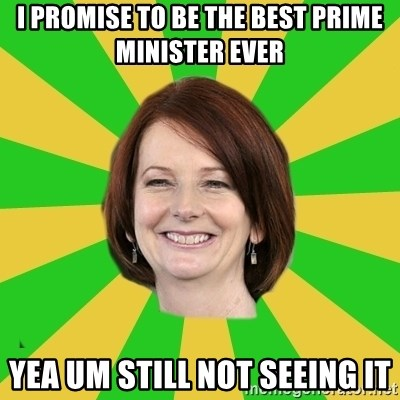 Julia Gillard - I PROMISE TO BE THE BEST PRIME MINISTER EVER  YEA UM STILL NOT SEEING IT