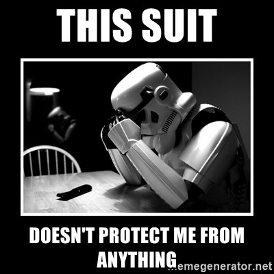 Sad Trooper - this suit doesn't PROTECT me from anything