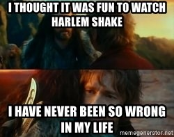 Never Have I Been So Wrong - i thought it was fun to watch harlem shake i have never been so wrong in my life