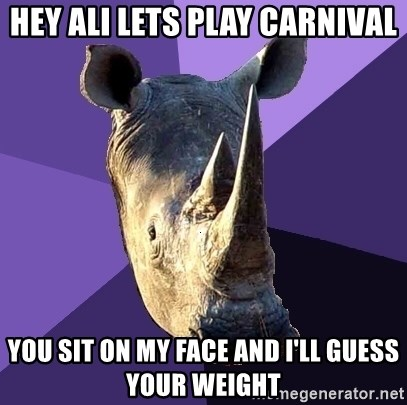 Sexually Oblivious Rhino - hey ali lets play carnival you sit on my face and I'll guess your weight